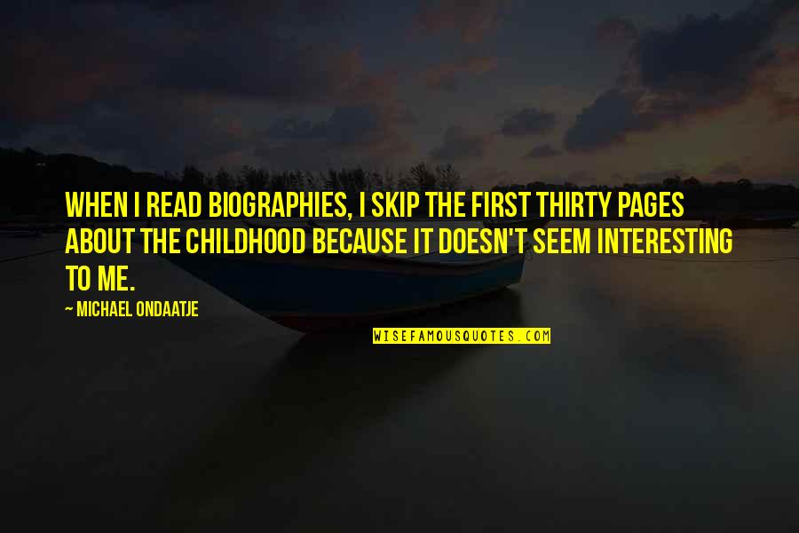 Read To Me Quotes By Michael Ondaatje: When I read biographies, I skip the first