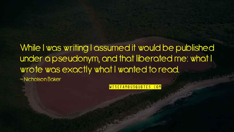Read To Me Quotes By Nicholson Baker: While I was writing I assumed it would