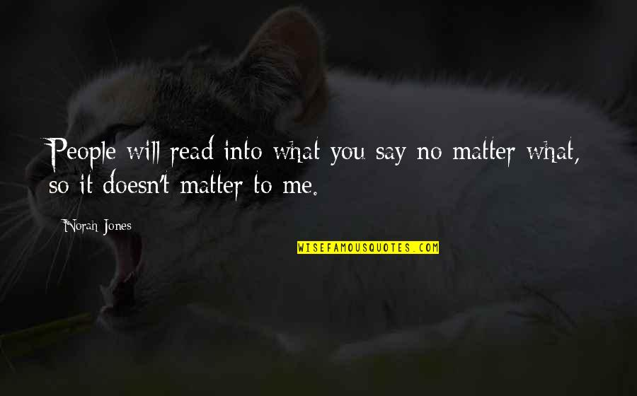 Read To Me Quotes By Norah Jones: People will read into what you say no