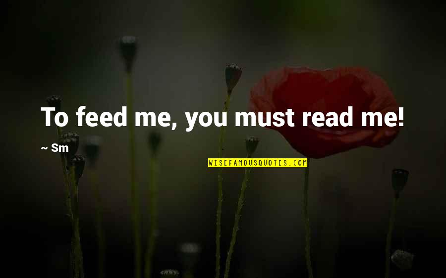 Read To Me Quotes By Sm: To feed me, you must read me!
