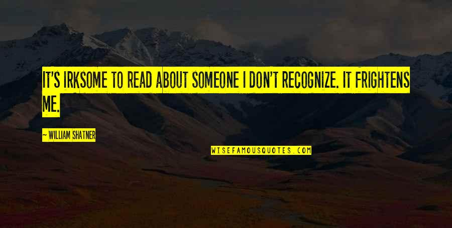 Read To Me Quotes By William Shatner: It's irksome to read about someone I don't