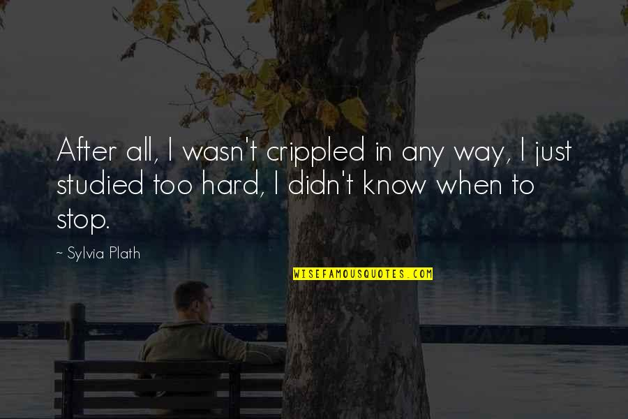 Readeris Quotes By Sylvia Plath: After all, I wasn't crippled in any way,