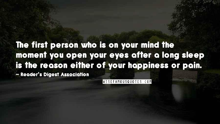 Reader's Digest Association quotes: The first person who is on your mind the moment you open your eyes after a long sleep is the reason either of your happiness or pain.