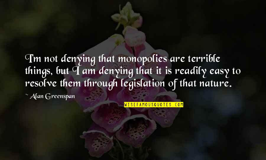 Readily Quotes By Alan Greenspan: I'm not denying that monopolies are terrible things,