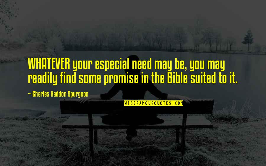 Readily Quotes By Charles Haddon Spurgeon: WHATEVER your especial need may be, you may
