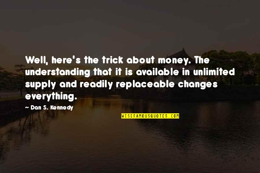 Readily Quotes By Dan S. Kennedy: Well, here's the trick about money. The understanding