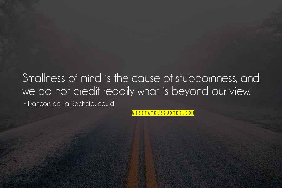 Readily Quotes By Francois De La Rochefoucauld: Smallness of mind is the cause of stubbornness,