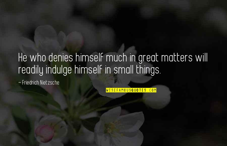 Readily Quotes By Friedrich Nietzsche: He who denies himself much in great matters