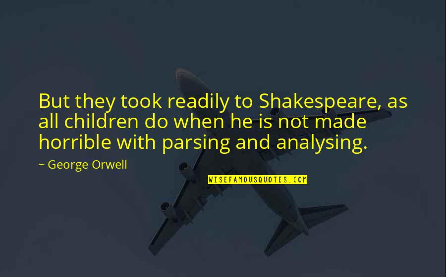 Readily Quotes By George Orwell: But they took readily to Shakespeare, as all