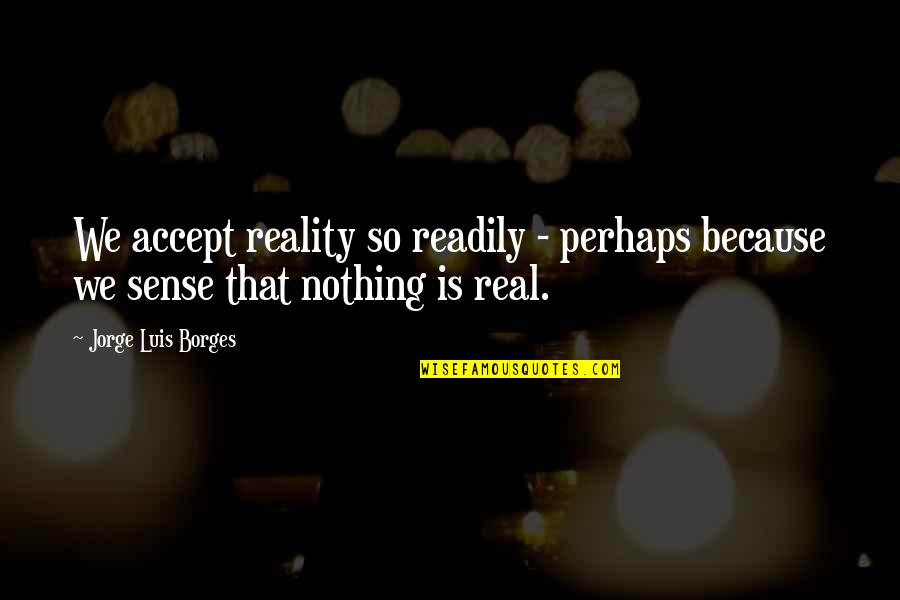 Readily Quotes By Jorge Luis Borges: We accept reality so readily - perhaps because