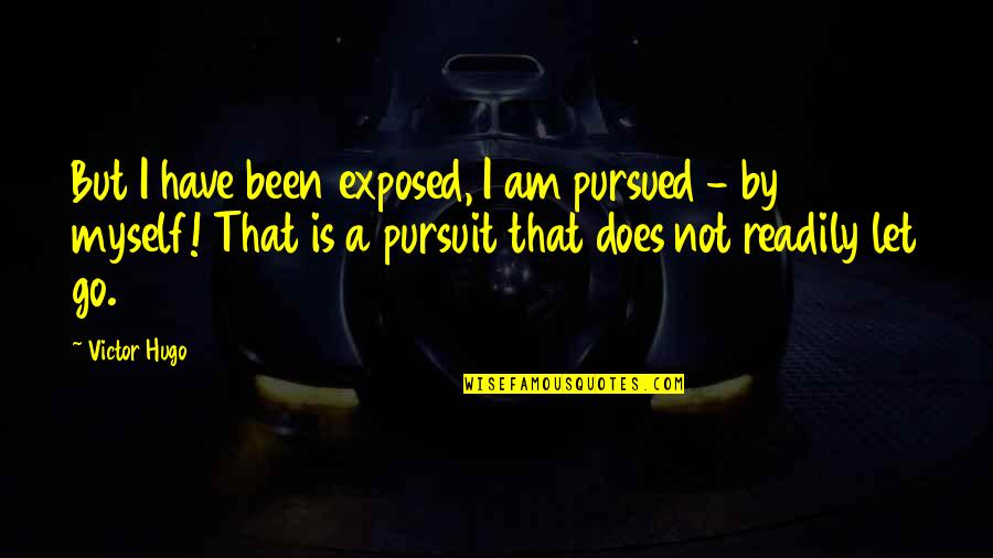 Readily Quotes By Victor Hugo: But I have been exposed, I am pursued