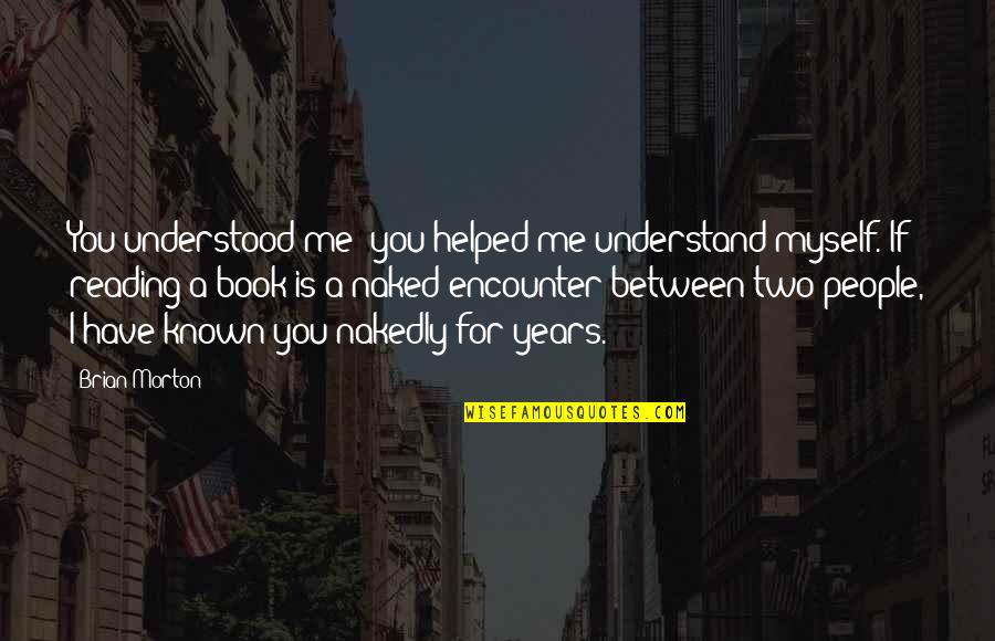 Reading Book Quotes By Brian Morton: You understood me; you helped me understand myself.