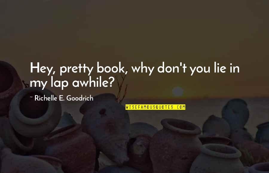 Reading Book Quotes By Richelle E. Goodrich: Hey, pretty book, why don't you lie in