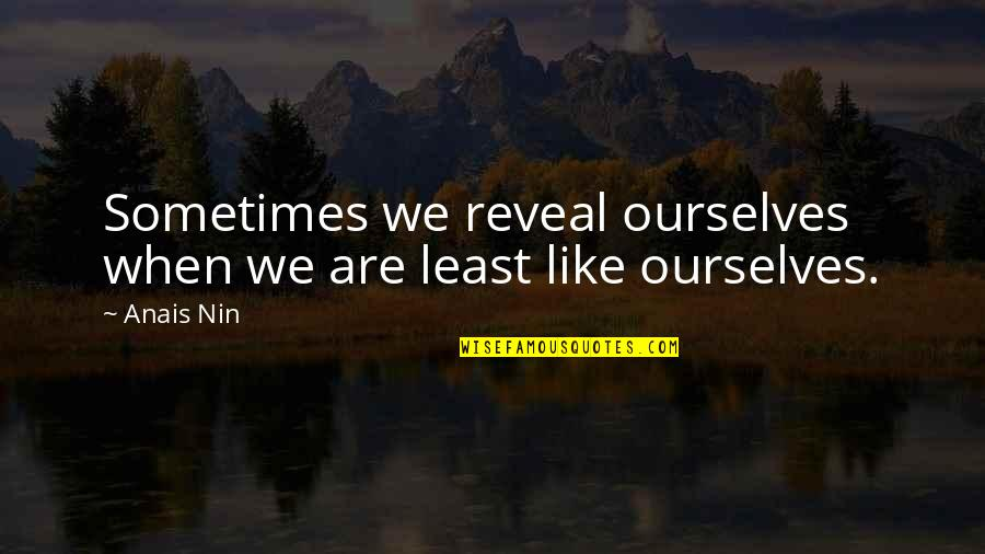 Reading By Famous Writers Quotes By Anais Nin: Sometimes we reveal ourselves when we are least
