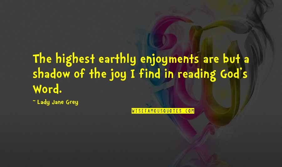 Reading The Word Of God Quotes By Lady Jane Grey: The highest earthly enjoyments are but a shadow