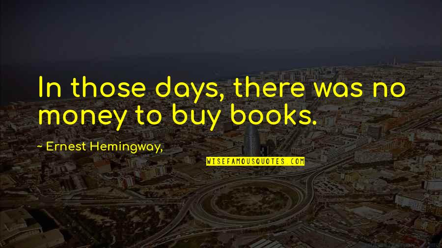 Reading Too Many Books Quotes By Ernest Hemingway,: In those days, there was no money to