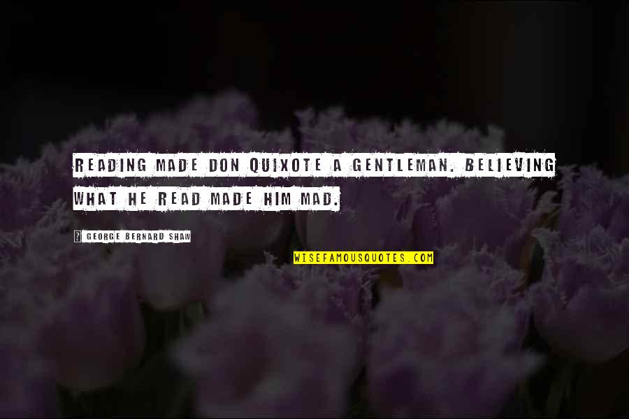 Reading Too Many Books Quotes By George Bernard Shaw: Reading made Don Quixote a gentleman. Believing what