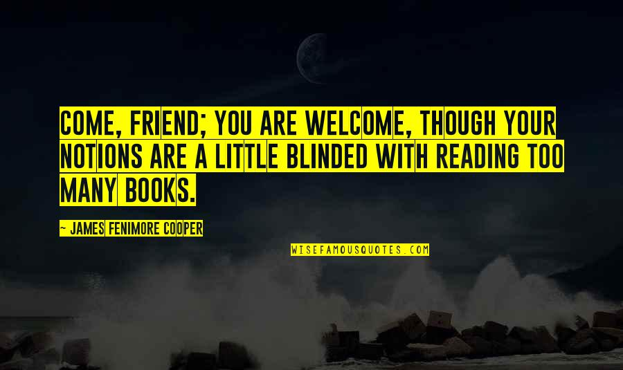 Reading Too Many Books Quotes By James Fenimore Cooper: Come, friend; you are welcome, though your notions