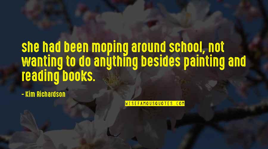 Reading Too Many Books Quotes By Kim Richardson: she had been moping around school, not wanting