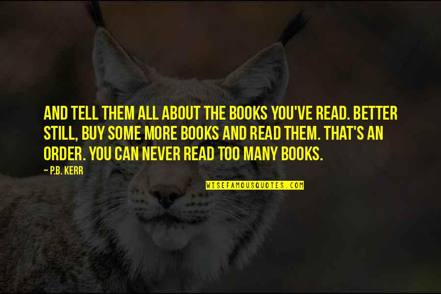 Reading Too Many Books Quotes By P.B. Kerr: And tell them all about the books you've
