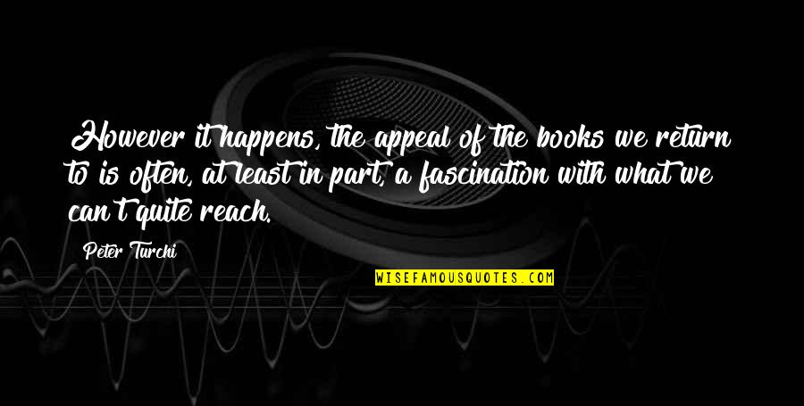 Reading Too Many Books Quotes By Peter Turchi: However it happens, the appeal of the books