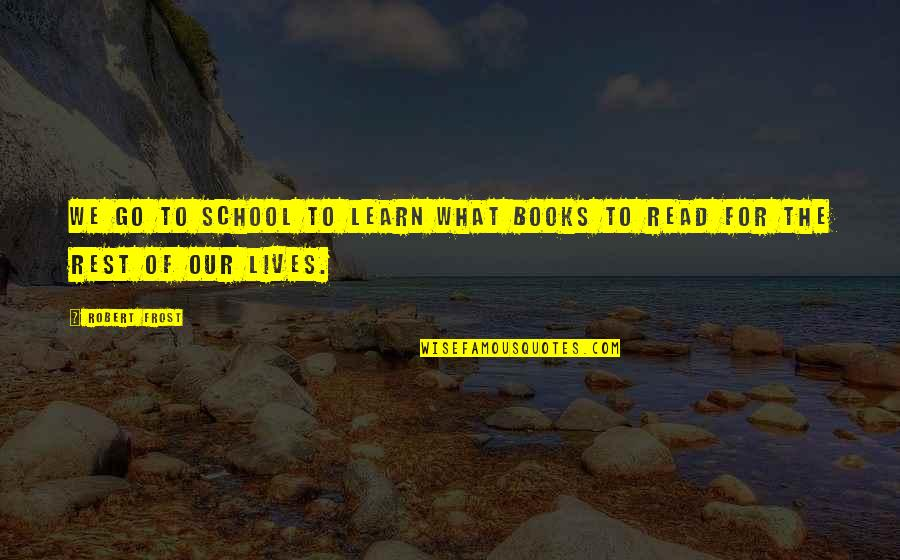 Reading Too Many Books Quotes By Robert Frost: We go to school to learn what books
