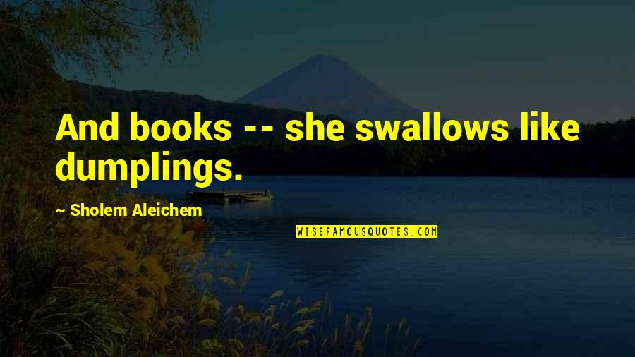 Reading Too Many Books Quotes By Sholem Aleichem: And books -- she swallows like dumplings.