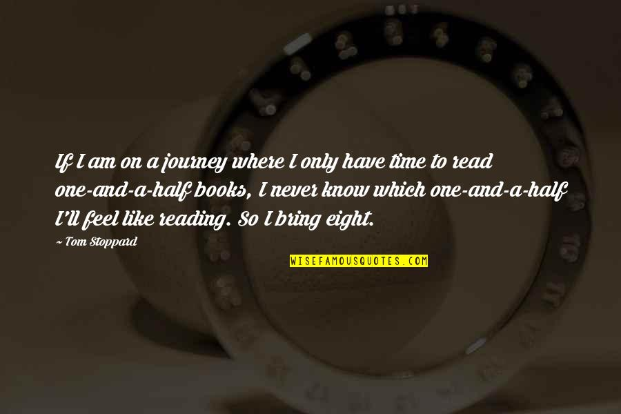 Reading Too Many Books Quotes By Tom Stoppard: If I am on a journey where I