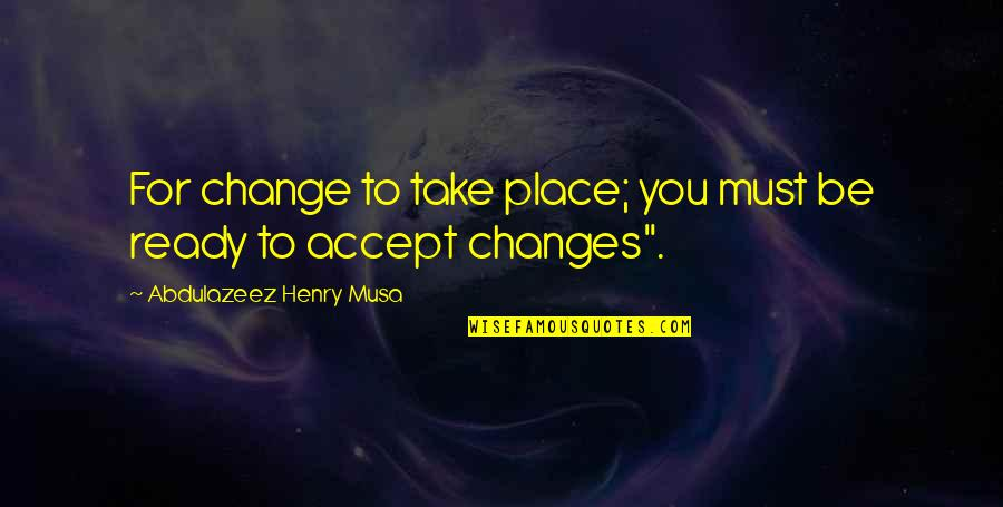 Ready For Change Quotes By Abdulazeez Henry Musa: For change to take place; you must be