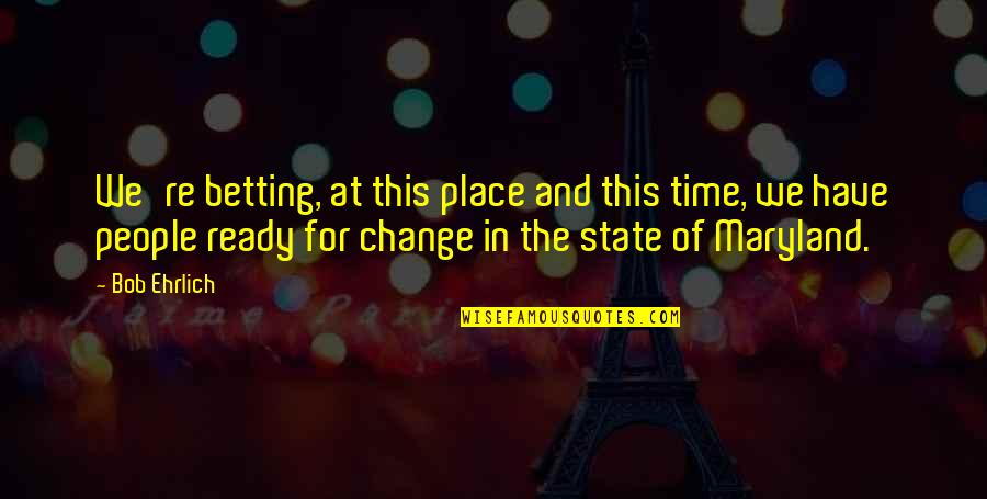 Ready For Change Quotes By Bob Ehrlich: We're betting, at this place and this time,