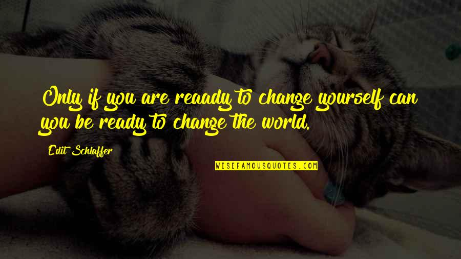 Ready For Change Quotes By Edit Schlaffer: Only if you are reaady to change yourself