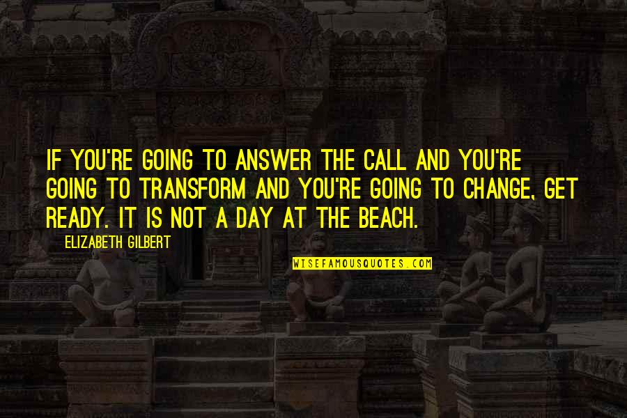 Ready For Change Quotes By Elizabeth Gilbert: If you're going to answer the call and