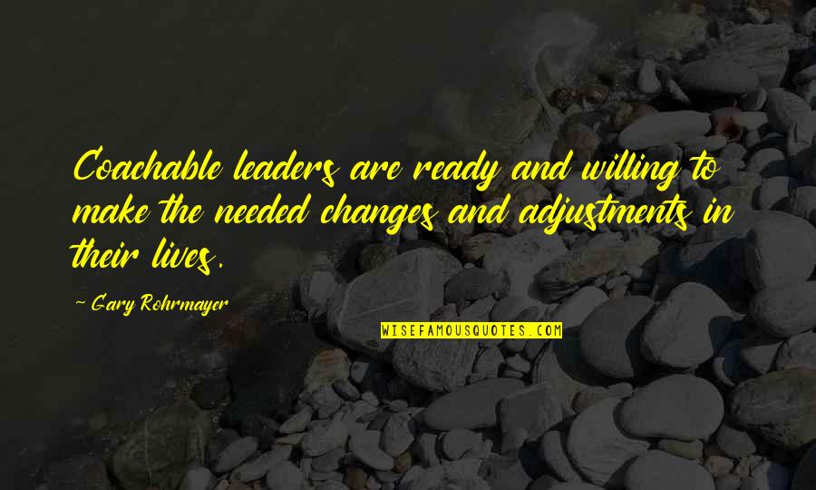 Ready For Change Quotes By Gary Rohrmayer: Coachable leaders are ready and willing to make