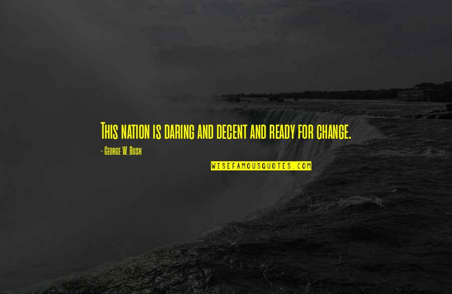 Ready For Change Quotes By George W. Bush: This nation is daring and decent and ready