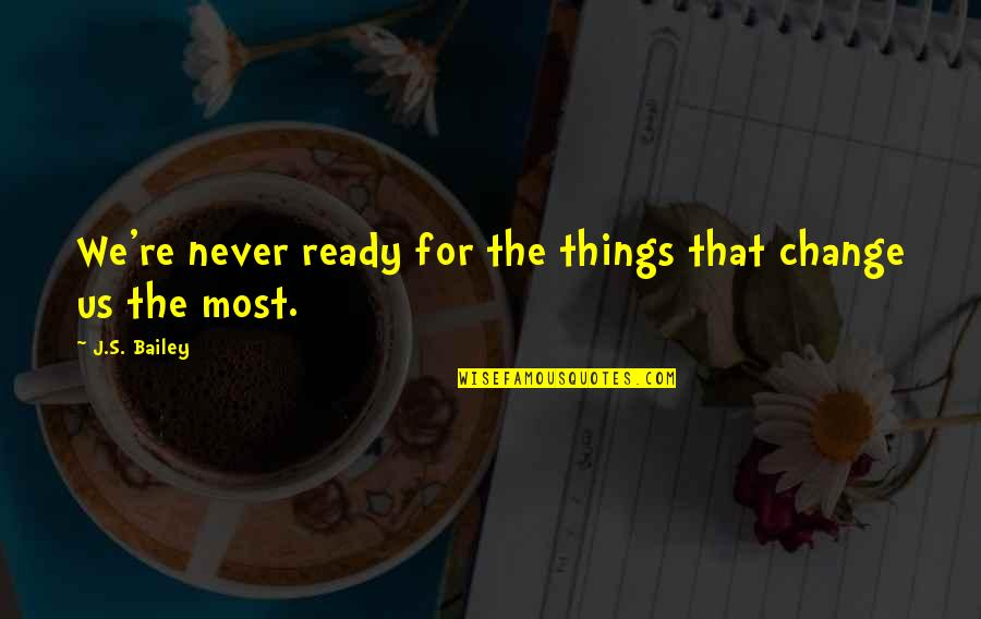 Ready For Change Quotes By J.S. Bailey: We're never ready for the things that change