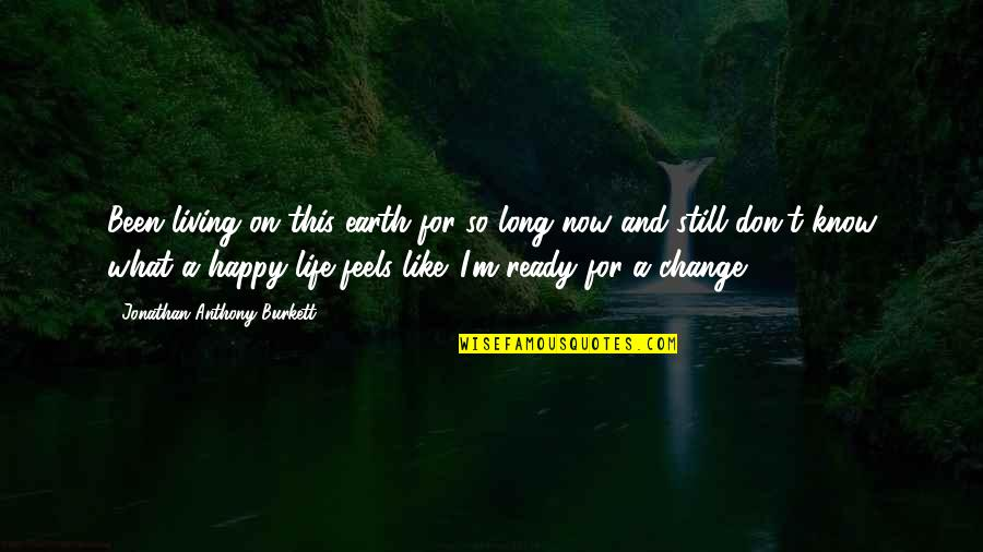 Ready For Change Quotes By Jonathan Anthony Burkett: Been living on this earth for so long