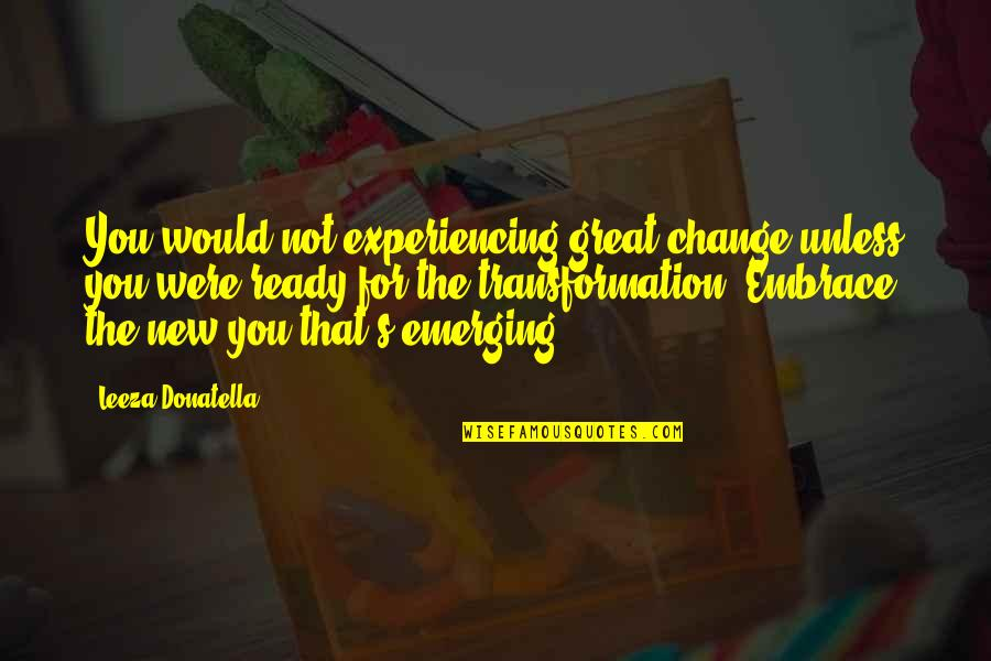 Ready For Change Quotes By Leeza Donatella: You would not experiencing great change unless you