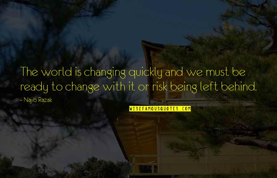 Ready For Change Quotes By Najib Razak: The world is changing quickly and we must