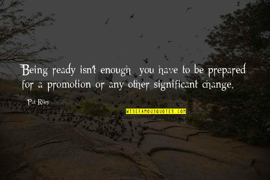 Ready For Change Quotes By Pat Riley: Being ready isn't enough; you have to be
