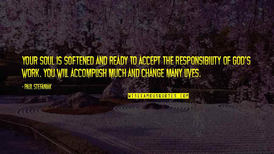 Ready For Change Quotes By Paul Stefaniak: Your soul is softened and ready to accept