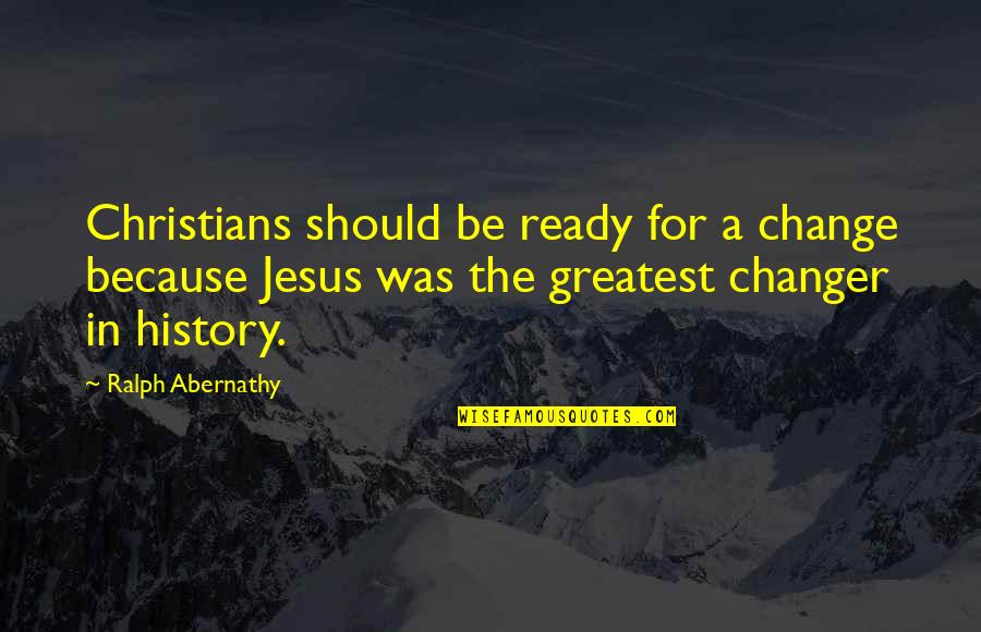 Ready For Change Quotes By Ralph Abernathy: Christians should be ready for a change because