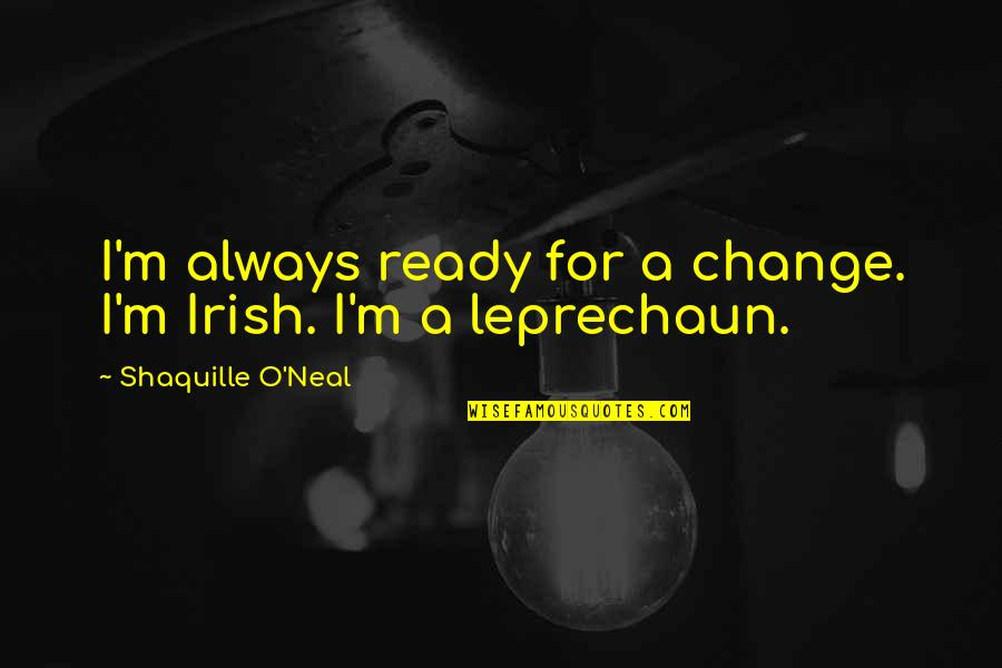 Ready For Change Quotes By Shaquille O'Neal: I'm always ready for a change. I'm Irish.