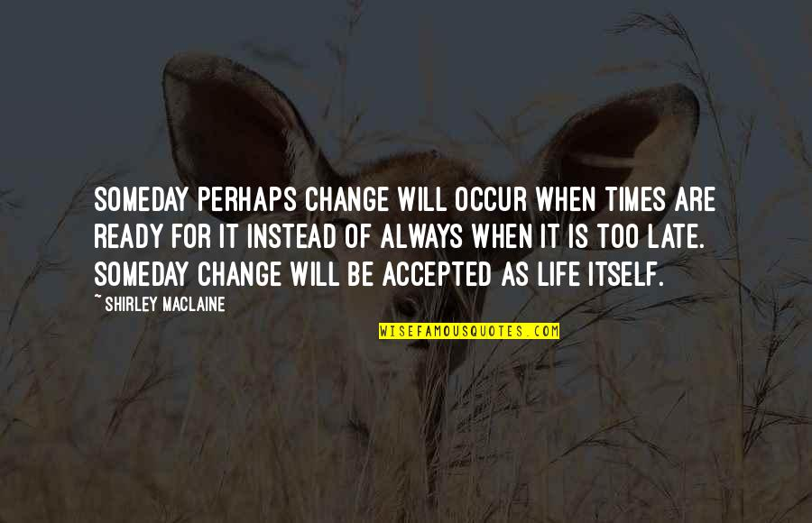Ready For Change Quotes By Shirley Maclaine: Someday perhaps change will occur when times are