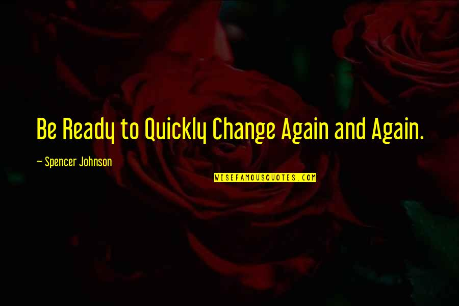 Ready For Change Quotes By Spencer Johnson: Be Ready to Quickly Change Again and Again.