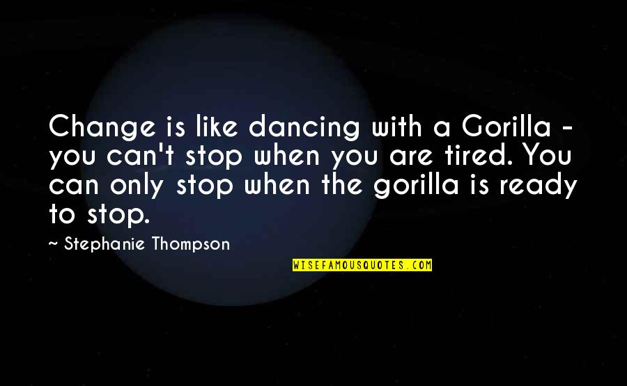 Ready For Change Quotes By Stephanie Thompson: Change is like dancing with a Gorilla -