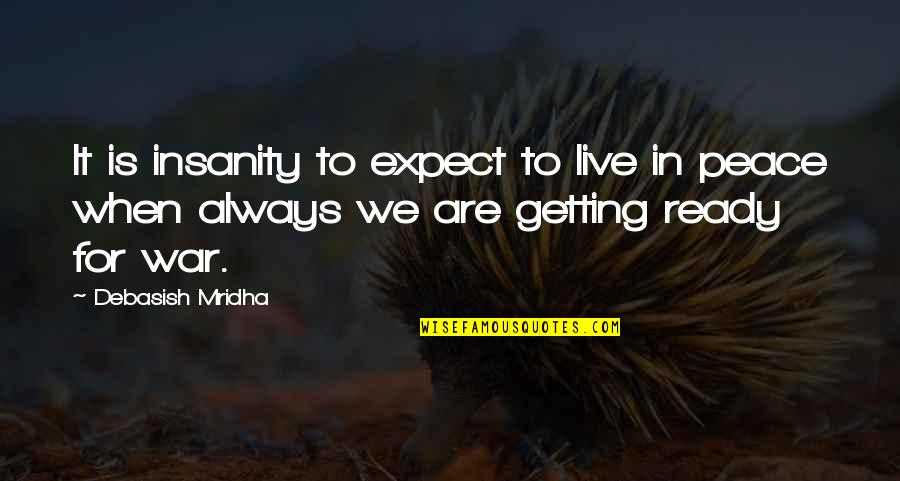 Ready For War Love Quotes By Debasish Mridha: It is insanity to expect to live in