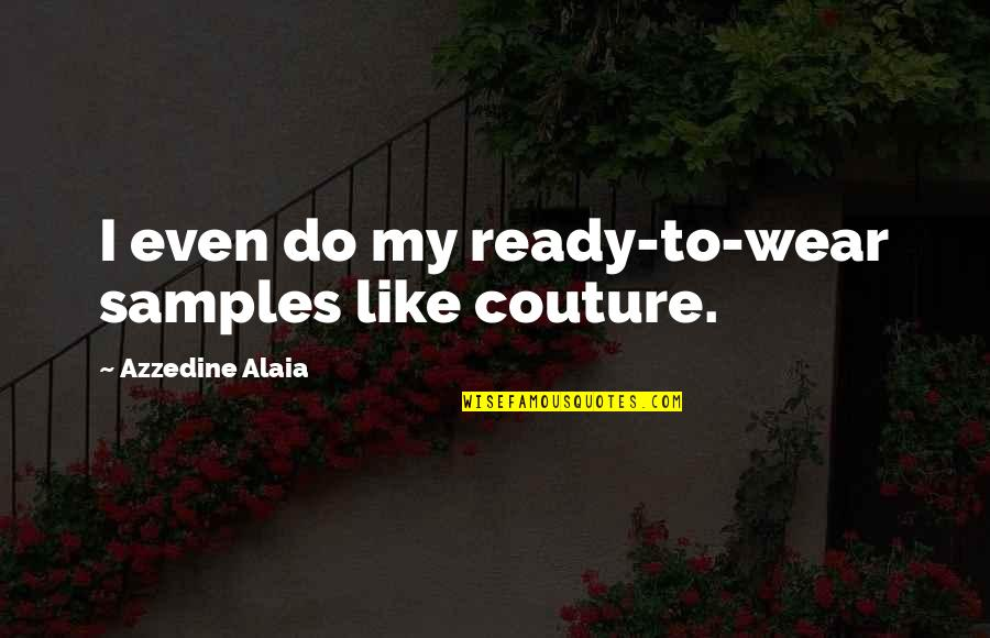 Ready Like Quotes By Azzedine Alaia: I even do my ready-to-wear samples like couture.