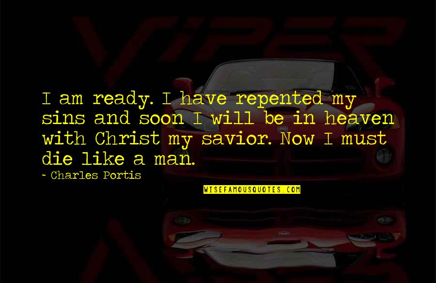 Ready Like Quotes By Charles Portis: I am ready. I have repented my sins