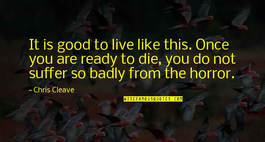 Ready Like Quotes By Chris Cleave: It is good to live like this. Once