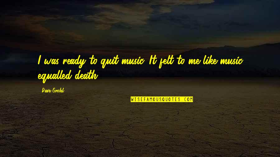 Ready Like Quotes By Dave Grohl: I was ready to quit music. It felt